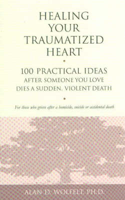 Healing Your Traumatized Heart by Alan D. Wolfelt