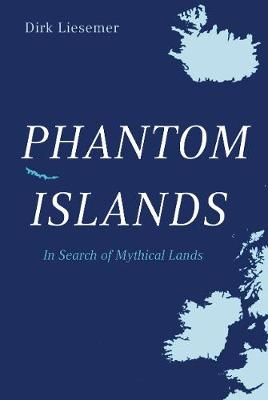 Phantom Islands - In Search of Mythical Lands by Dirk Liesemer