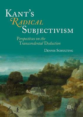 Kant's Radical Subjectivism: Perspectives on the Transcendental Deduction by Dennis Schulting