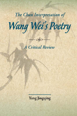 The Chan Interpretation of Wang Wei's Poetry: A Critical Examination by Jingqing Yang