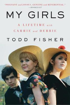 My Girls: A Lifetime with Carrie and Debbie by Todd Fisher