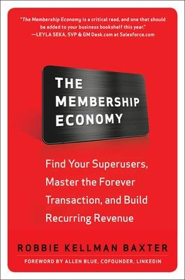 The Membership Economy: Find Your Super Users, Master the Forever Transaction, and Build Recurring Revenue by Robbie Kellman Baxter