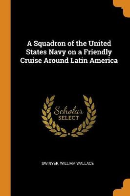 A Squadron of the United States Navy on a Friendly Cruise Around Latin America by Swinyer William Wallace