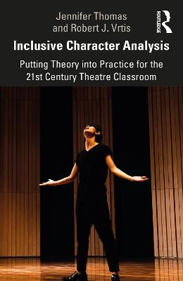 Inclusive Character Analysis: Putting Theory into Practice for the 21st Century Theatre Classroom by Jennifer Thomas