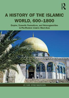 A History of the Islamic World, 600-1800: Empire, Dynastic Formations, and Heterogeneities in Pre-Modern Islamic West-Asia by Jo Van Steenbergen