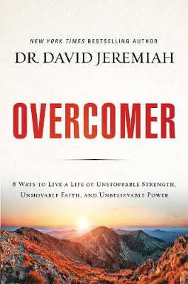 Overcomer: 8 Ways To Live A Life Of Unstoppable Strength, Unmovable Faith, And Unbelievable Power by David Jeremiah