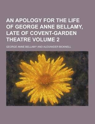An Apology for the Life of George Anne Bellamy, Late of Covent-Garden Theatre Volume 2 by George Anne Bellamy