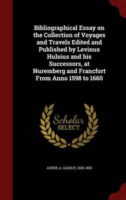 Bibliographical Essay on the Collection of Voyages and Travels Edited and Published by Levinus Hulsius and His Successors, at Nuremberg and Francfort from Anno 1598 to 1660 by A 1800-1853 Asher