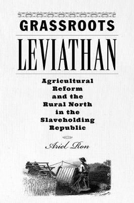 Grassroots Leviathan: Agricultural Reform and the Rural North in the Slaveholding Republic by Ariel Ron