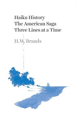 Haiku History: The American Saga Three Lines at a Time by H. W. Brands
