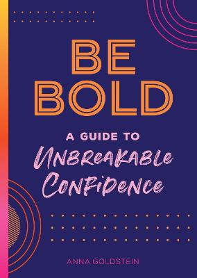 Be Bold: A Guide to Unbreakable Confidence: Volume 17 by Anna Goldstein