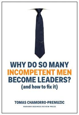 Why Do So Many Incompetent Men Become Leaders? (And How to Fix It) by Tomas Chamorro-Premuzic