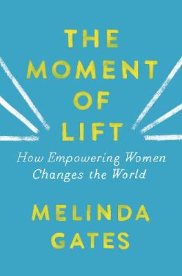 The Moment of Lift: How Empowering Women Changes the World by Melinda Gates