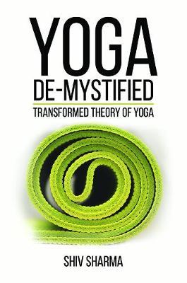 Yoga De-Mystified: Transformed Theory of Yoga by Shiv Sharma