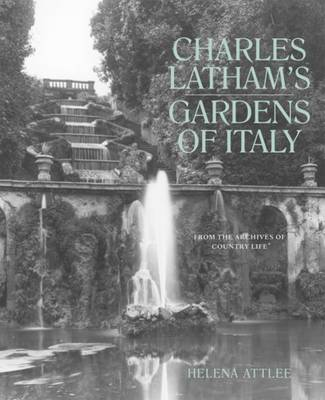 Charles Latham's Gardens of Italy: From the Archives of 'Country Life' by Helena Attlee