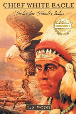 Chief White Eagle: The Last Free Abnaki Indian by Larry Wood