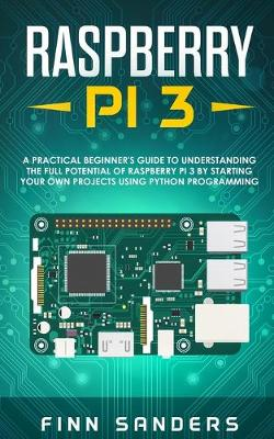 Raspberry Pi 3: A Practical Beginner's Guide To Understanding The Full Potential Of Raspberry Pi 3 By Starting Your Own Projects Using Python Programming by Finn Sanders