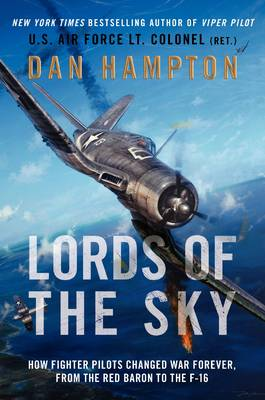 Lords of the Sky: How Fighter Pilots Changed War Forever, from the Red Baron to the F-16 by Dan Hampton
