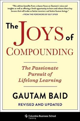 The Joys of Compounding: The Passionate Pursuit of Lifelong Learning, Revised and Updated by Gautam Baid