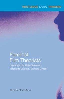 Feminist Film Theorists: Laura Mulvey, Kaja Silverman, Teresa de Lauretis, Barbara Creed by Shohini Chaudhuri
