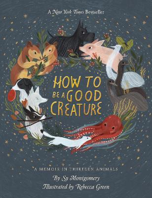 How to be a Good Creature: A Memoir in Thirteen Animals by Sy Montgomery