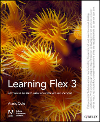 Learning Flex 3: Getting Up to Speed with Rich Internet Applications by Alaric Cole