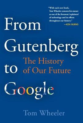 From Gutenberg to Google: The History of Our Future by Tom Wheeler