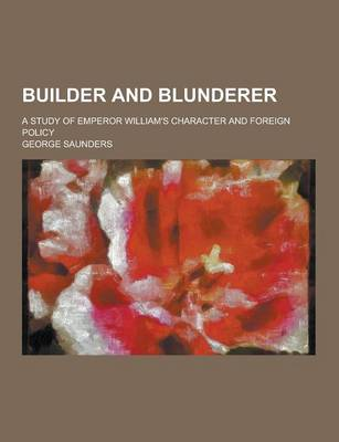 Builder and Blunderer; A Study of Emperor William's Character and Foreign Policy by George Saunders