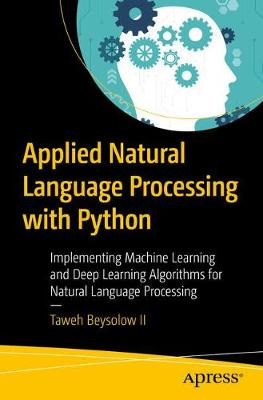 Applied Natural Language Processing with Python: Implementing Machine Learning and Deep Learning Algorithms for Natural Language Processing by Taweh Beysolow II