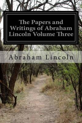 The Papers and Writings of Abraham Lincoln Volume Three by Abraham Lincoln