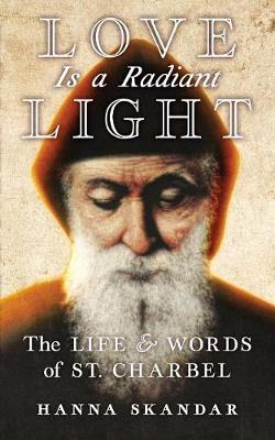 Love is a Radiant Light: The Life & Words of Saint Charbel by Saint Charbel