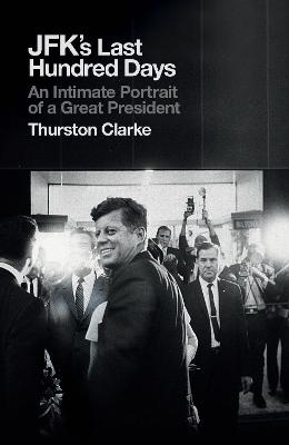 JFK's Last Hundred Days: An Intimate Portrait of a Great President by Thurston Clarke