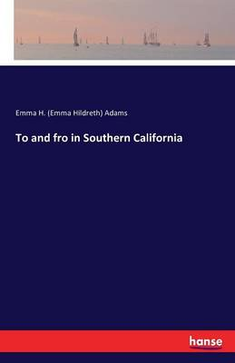 To and Fro in Southern California by Emma H (Emma Hildreth) Adams