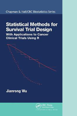 Statistical Methods for Survival Trial Design: With Applications to Cancer Clinical Trials Using R by Jianrong Wu