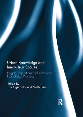 Urban Knowledge and Innovation Spaces: Insights, Inspirations and Inclinations from Global Practices by Tan Yigitcanlar