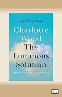 The Luminous Solution: Creativity, Resilience and the Inner Life by Charlotte Wood
