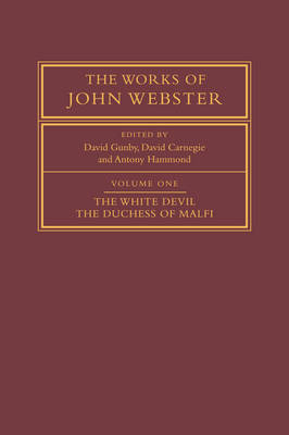 The Works of John Webster: Volume 1, The White Devil; The Duchess of Malfi by David Gunby