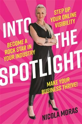 Into the Spotlight: Step up your online visibility, become a rock star in your industry and make your business thrive by Nicola Moras