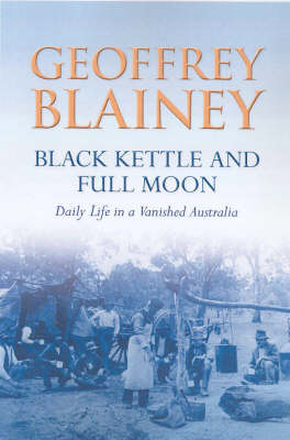 Black Kettle and Full Moon : Daily Life in a Vanished Australia: Daily Life in a Vanished Australia by Geoffrey Blainey