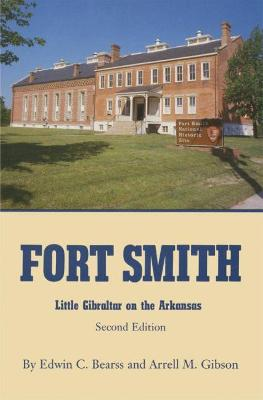 Fort Smith: Little Gibraltar on the Arkansas by Edwin C. Bearss