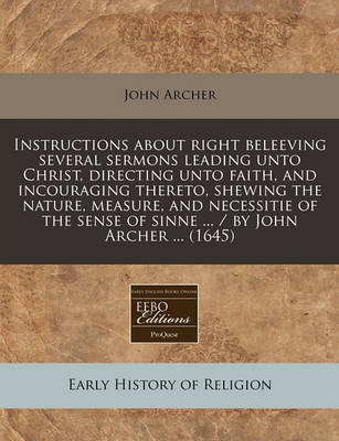 Instructions about Right Beleeving Several Sermons Leading Unto Christ, Directing Unto Faith, and Incouraging Thereto, Shewing the Nature, Measure, and Necessitie of the Sense of Sinne ... / By John Archer ... (1645) by John Archer