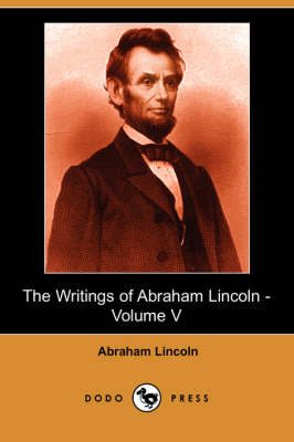 The Writings of Abraham Lincoln, Volume 5 by Abraham Lincoln