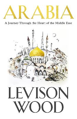 Arabia: A Journey Through The Heart of the Middle East by Levison Wood