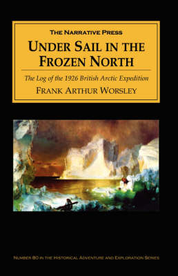 Under Sail in the Frozen North by Frank Arthur Worsley