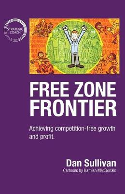Free Zone Frontier: Achieving competition-free growth and profit by Dan Sullivan