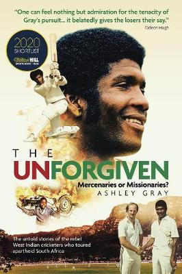 The Unforgiven: Missionaries or Mercenaries? The Untold Story of the Rebel West Indian Cricketers Who Toured Apartheid South Africa by Ashley Gray