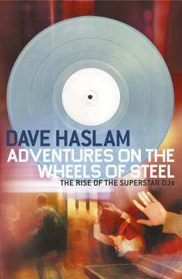 Adventures on the Wheels of Steel: The Rise of the Superstar DJs by Dave Haslam