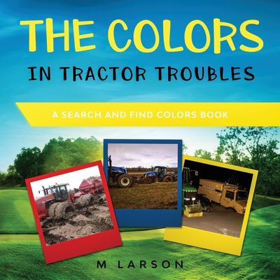 The Colors in Tractor Troubles: A Search and Find Colors Book by M Larson