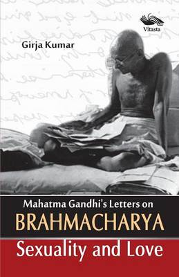 Mahatma Gandhi's Letters on Brahmacharya Sexuality and Love by Kumar Girija