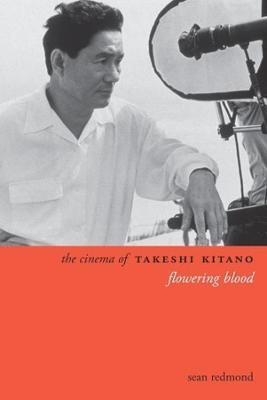 The Cinema of Takeshi Kitano: Flowering Blood by Sean Redmond